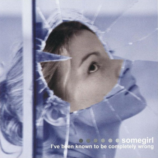 Somegirl – I've Been Known to Be Completely Wrong